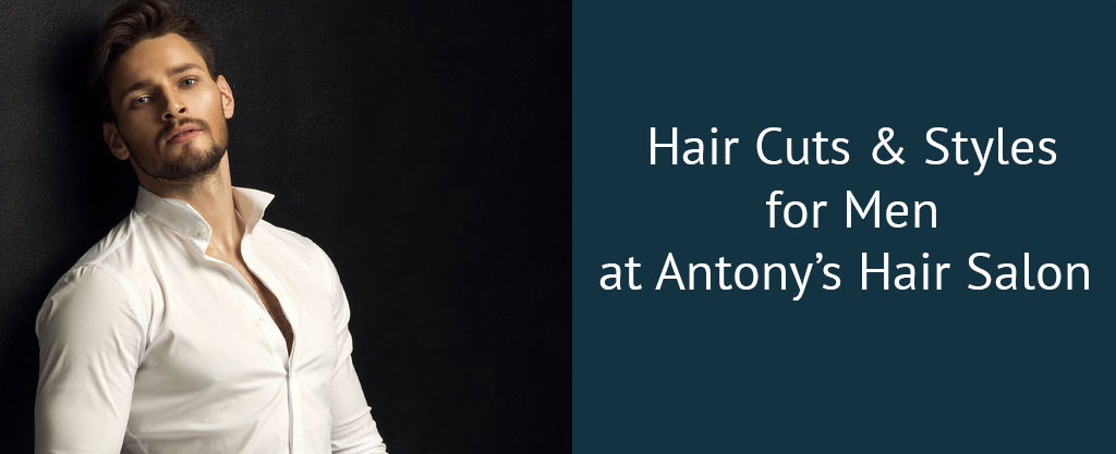 Hair Cuts & Styles for Men at Antony's Hair Salon
